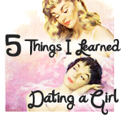 5 Things I Learned Dating a Girl (all dreamy-like and graphical)