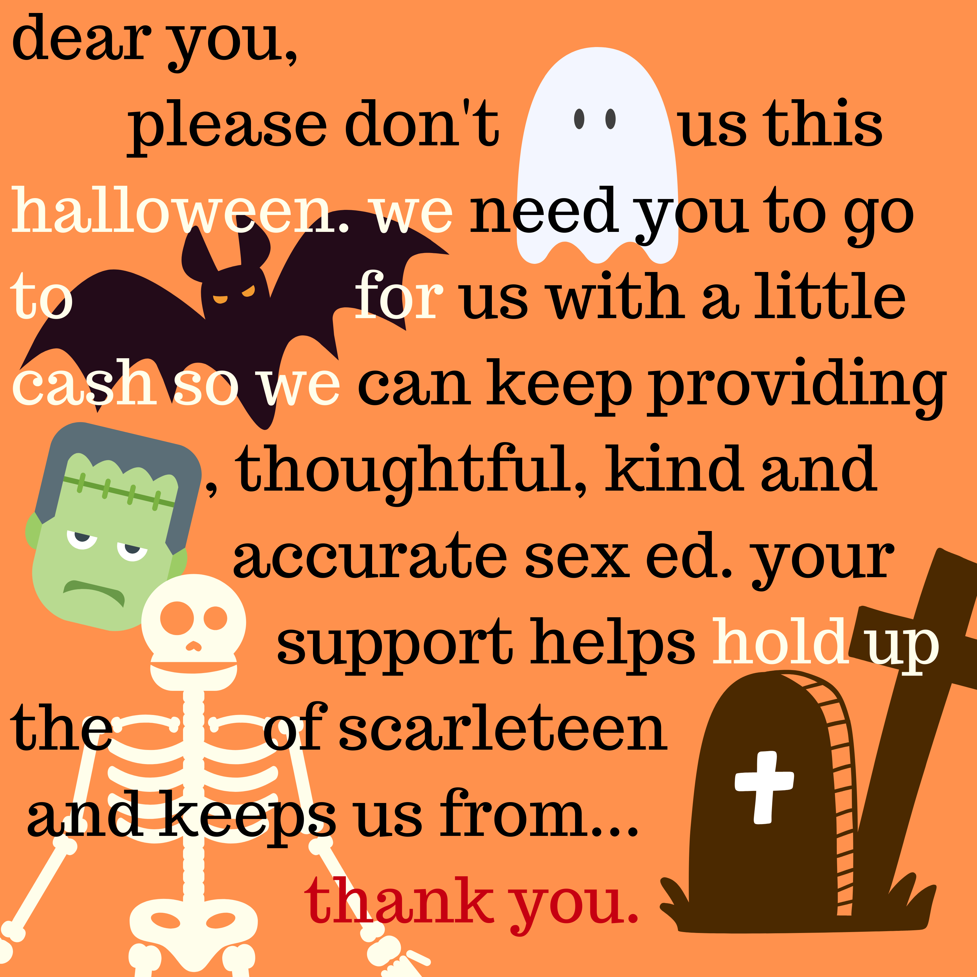 Puzzle text with graphics that read: Dear you, please don't ghost us this Halloween. We ned you to go to bat for us so we can keep providing franks, thoughtful sex ed. Your support helps hold up the bones of Scarleteen and helps keep us from the grave.  Thank you.