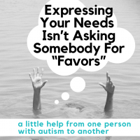 "photo of person treaching for help while drowning with thought bubble that says ""Expressing your needs isn't asking somebody for favors"" and text that reads: a little help from one person with autism to another"