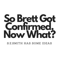 So Brett Got Confirmed, Now what? s.e.smith has some ideas