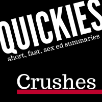 short, fast sex ed summary: crushes