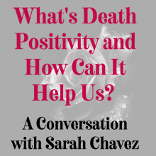 What's death positivity and how can it help us? A conversation with Sarah Chavez.